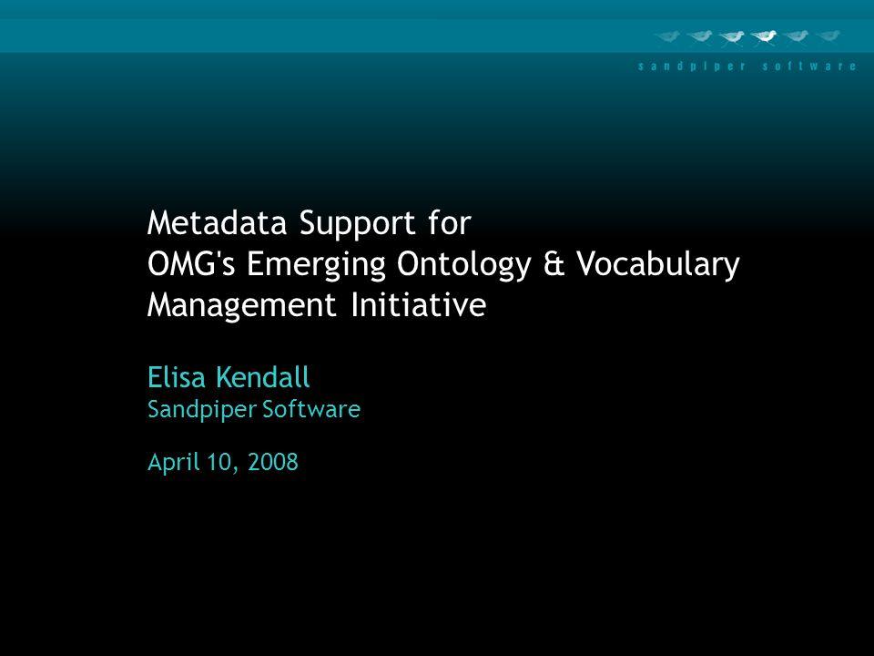 Metadata Support for OMG s Emerging Ontology & Vocabulary Management Initiative Elisa Kendall Sandpiper Software April 10, 2008