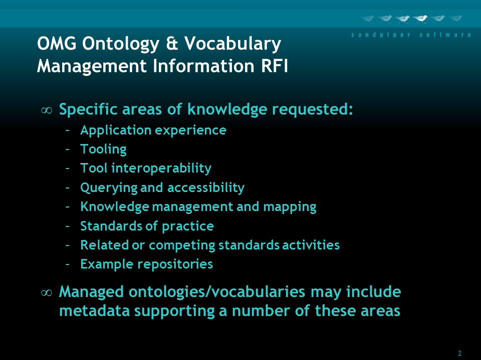 2 OMG Ontology & Vocabulary Management Information RFI Specific areas of knowledge requested: –Application experience –Tooling –Tool interoperability –Querying and accessibility –Knowledge management and mapping –Standards of practice –Related or competing standards activities –Example repositories Managed ontologies/vocabularies may include metadata supporting a number of these areas