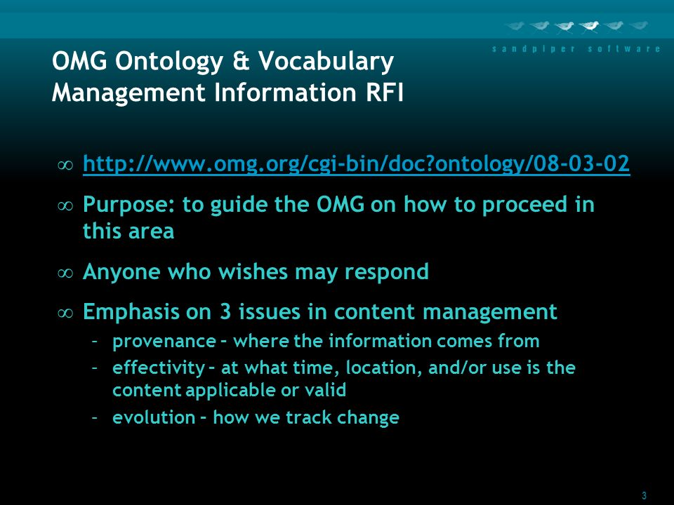 3 OMG Ontology & Vocabulary Management Information RFI http://www.omg.org/cgi-bin/doc?ontology/08-03-02 Purpose: to guide the OMG on how to proceed in this area Anyone who wishes may respond Emphasis on 3 issues in content management –provenance – where the information comes from –effectivity – at what time, location, and/or use is the content applicable or valid –evolution – how we track change
