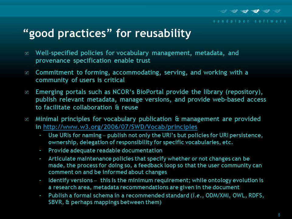 5 good practices for reusability Well-specified policies for vocabulary management, metadata, and provenance specification enable trust Commitment to forming, accommodating, serving, and working with a community of users is critical Emerging portals such as NCORs BioPortal provide the library (repository), publish relevant metadata, manage versions, and provide web-based access to facilitate collaboration & reuse Minimal principles for vocabulary publication & management are provided in http://www.w3.org/2006/07/SWD/Vocab/principleshttp://www.w3.org/2006/07/SWD/Vocab/principles –Use URIs for naming – publish not only the URIs but policies for URI persistence, ownership, delegation of responsibility for specific vocabularies, etc.