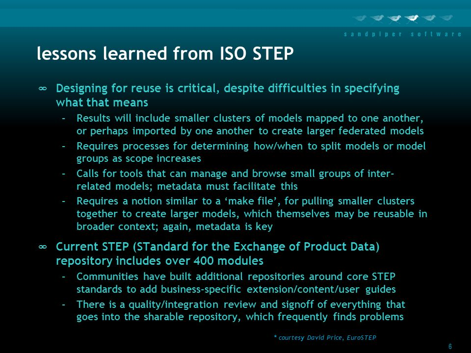 6 lessons learned from ISO STEP Designing for reuse is critical, despite difficulties in specifying what that means –Results will include smaller clusters of models mapped to one another, or perhaps imported by one another to create larger federated models –Requires processes for determining how/when to split models or model groups as scope increases –Calls for tools that can manage and browse small groups of inter- related models; metadata must facilitate this –Requires a notion similar to a make file, for pulling smaller clusters together to create larger models, which themselves may be reusable in broader context; again, metadata is key Current STEP (STandard for the Exchange of Product Data) repository includes over 400 modules –Communities have built additional repositories around core STEP standards to add business-specific extension/content/user guides –There is a quality/integration review and signoff of everything that goes into the sharable repository, which frequently finds problems * courtesy David Price, EuroSTEP