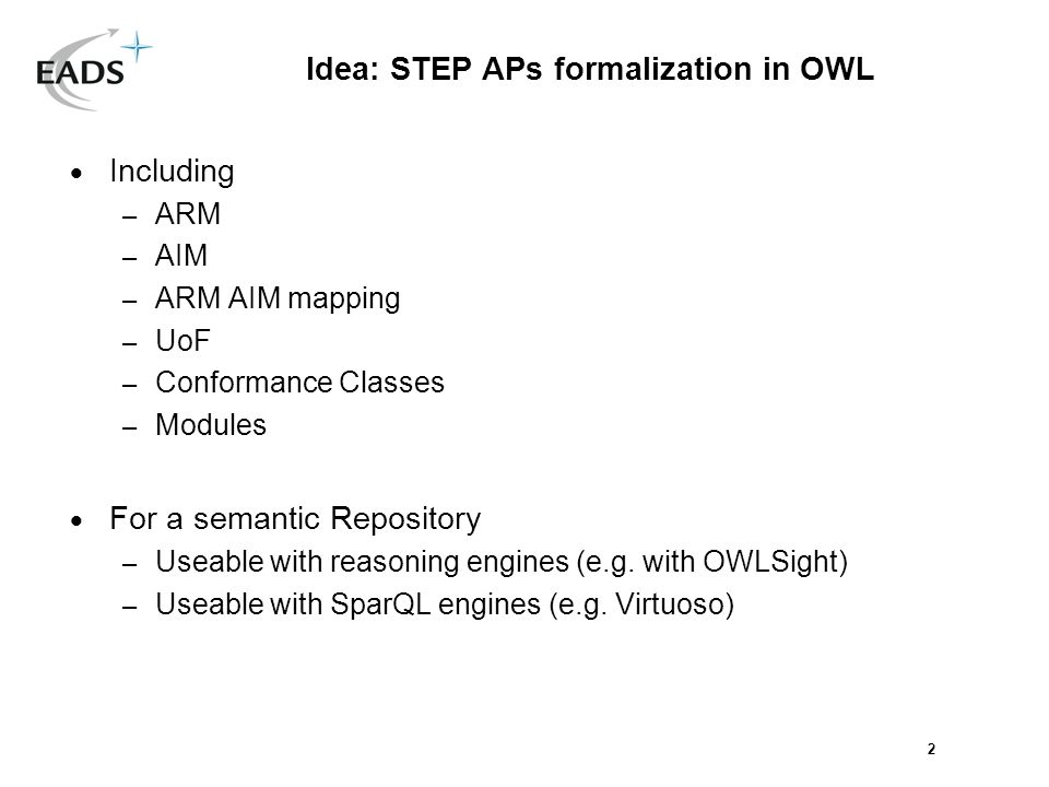 2 Idea: STEP APs formalization in OWL Including – ARM – AIM – ARM AIM mapping – UoF – Conformance Classes – Modules For a semantic Repository – Useable with reasoning engines (e.g.