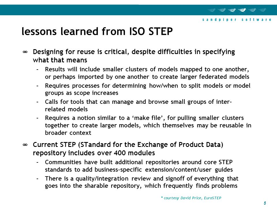 5 lessons learned from ISO STEP Designing for reuse is critical, despite difficulties in specifying what that means –Results will include smaller clusters of models mapped to one another, or perhaps imported by one another to create larger federated models –Requires processes for determining how/when to split models or model groups as scope increases –Calls for tools that can manage and browse small groups of inter- related models –Requires a notion similar to a make file, for pulling smaller clusters together to create larger models, which themselves may be reusable in broader context Current STEP (STandard for the Exchange of Product Data) repository includes over 400 modules –Communities have built additional repositories around core STEP standards to add business-specific extension/content/user guides –There is a quality/integration review and signoff of everything that goes into the sharable repository, which frequently finds problems * courtesy David Price, EuroSTEP