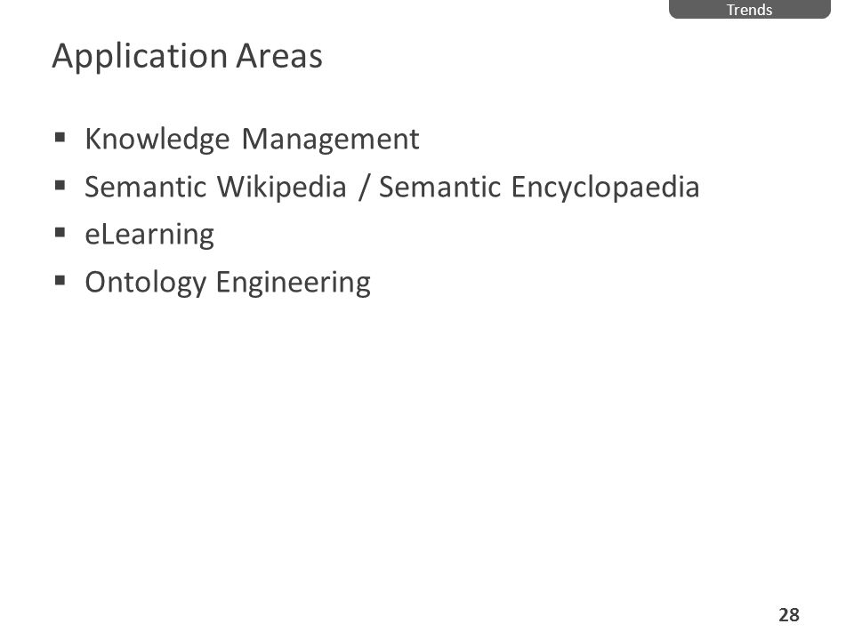 Application Areas Knowledge Management Semantic Wikipedia / Semantic Encyclopaedia eLearning Ontology Engineering Trends 28