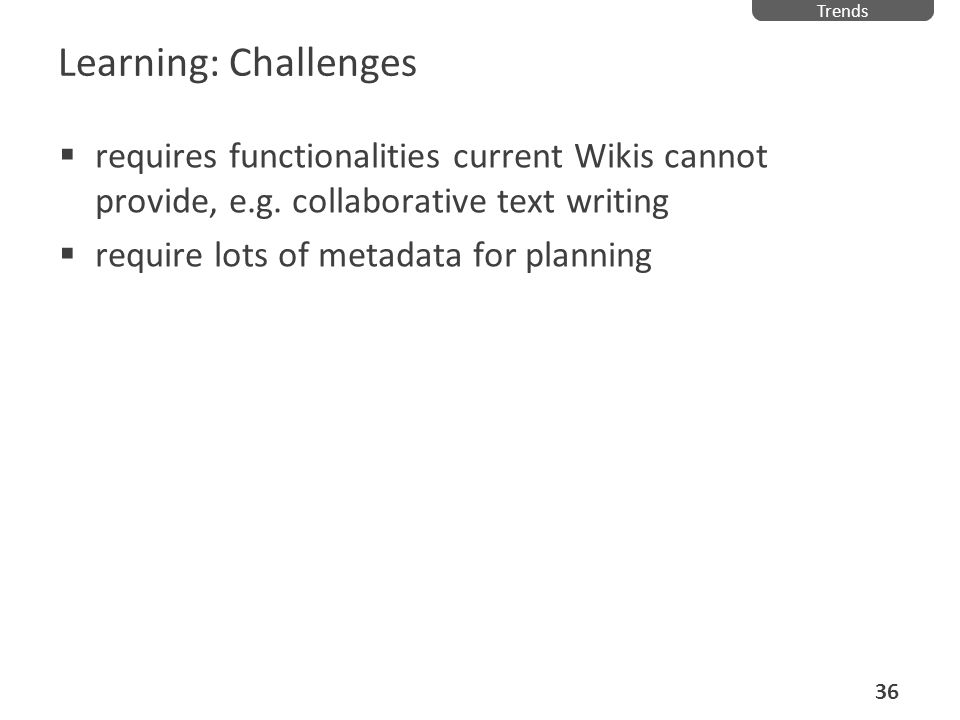 Learning: Challenges requires functionalities current Wikis cannot provide, e.g. collaborative text writing require lots of metadata for planning Tren