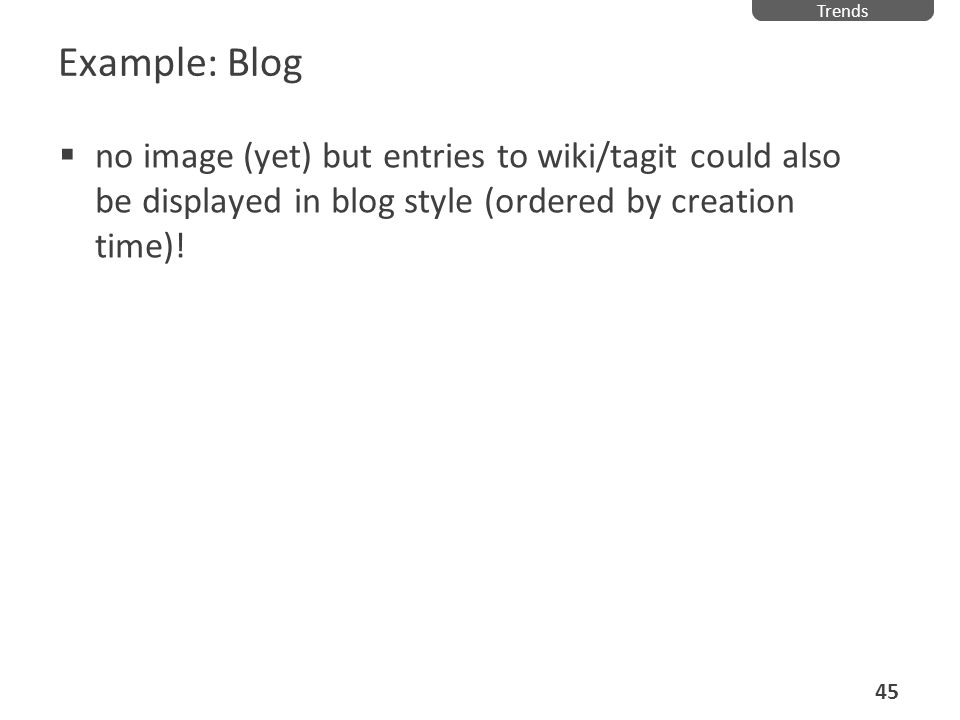 Example: Blog no image (yet) but entries to wiki/tagit could also be displayed in blog style (ordered by creation time)! Trends 45