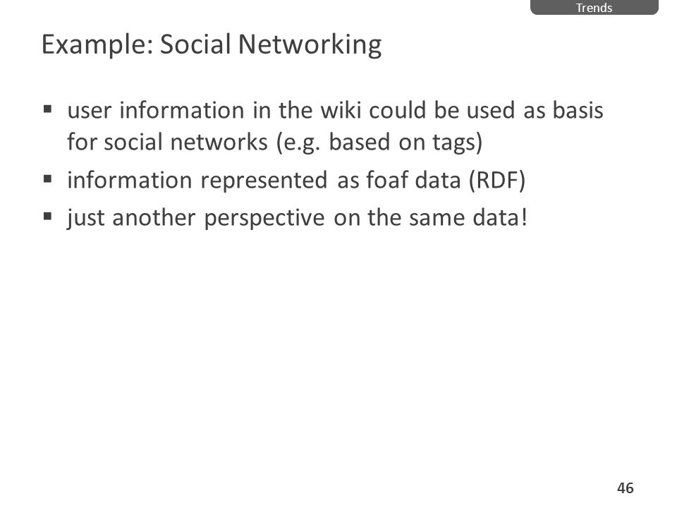 Example: Social Networking user information in the wiki could be used as basis for social networks (e.g. based on tags) information represented as foa