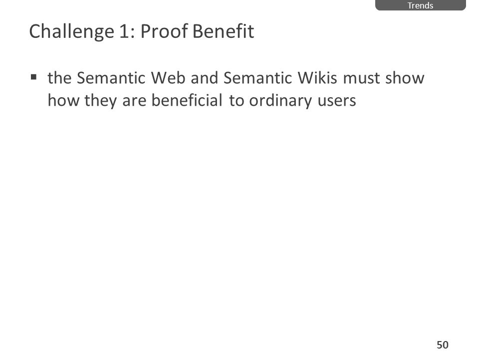 Challenge 1: Proof Benefit the Semantic Web and Semantic Wikis must show how they are beneficial to ordinary users Trends 50