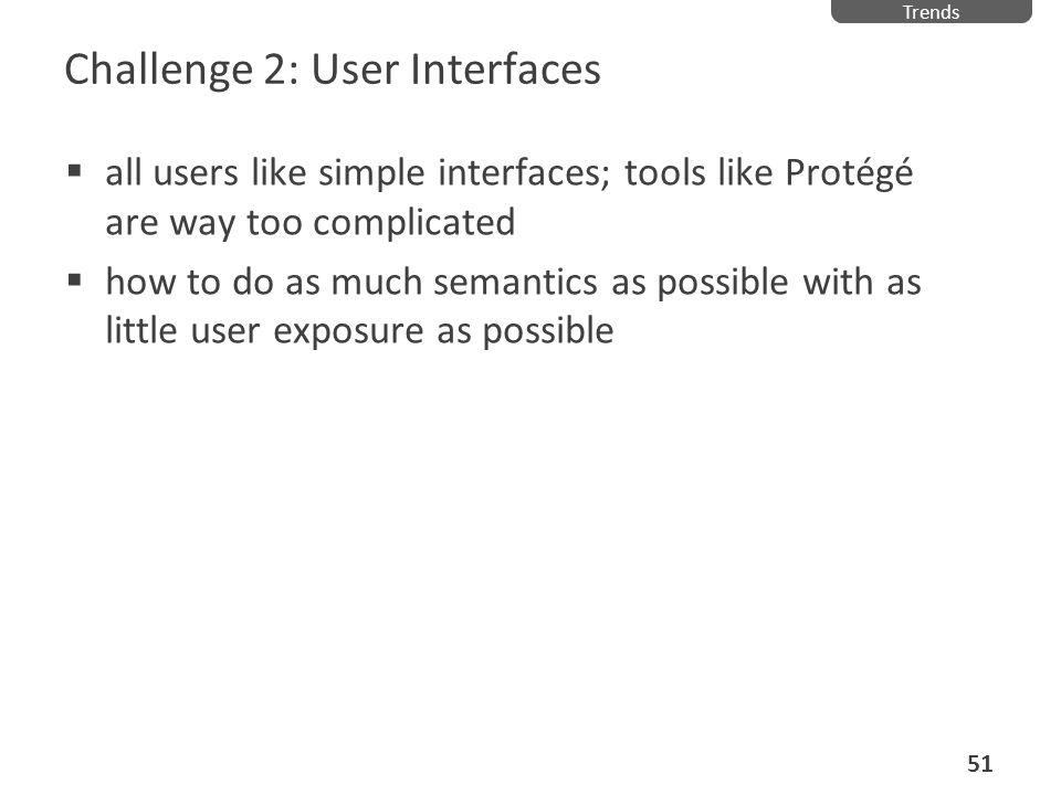 Challenge 2: User Interfaces all users like simple interfaces; tools like Protégé are way too complicated how to do as much semantics as possible with