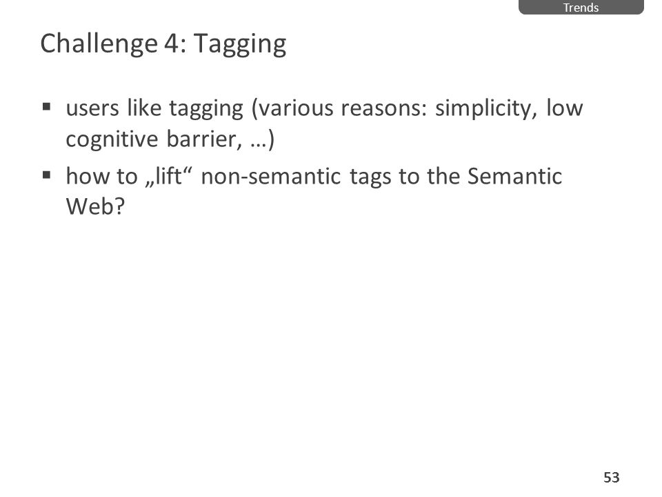 Challenge 4: Tagging users like tagging (various reasons: simplicity, low cognitive barrier, …) how to lift non-semantic tags to the Semantic Web? Tre