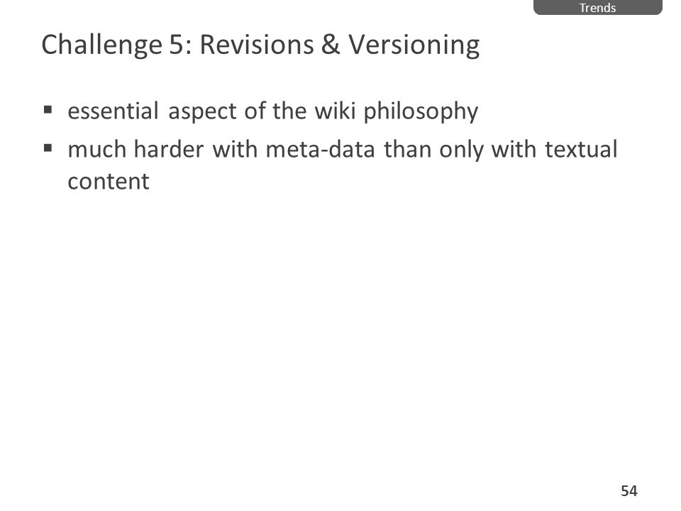 Challenge 5: Revisions & Versioning essential aspect of the wiki philosophy much harder with meta-data than only with textual content Trends 54
