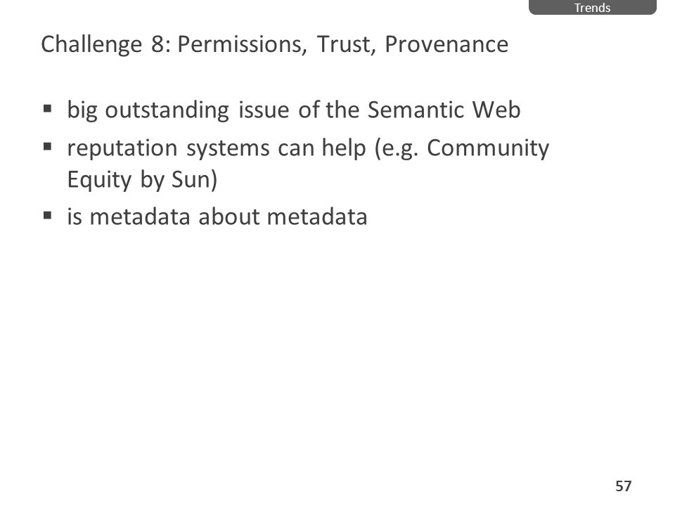 Challenge 8: Permissions, Trust, Provenance big outstanding issue of the Semantic Web reputation systems can help (e.g. Community Equity by Sun) is me