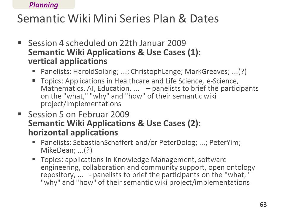 Semantic Wiki Mini Series Plan & Dates Session 4 scheduled on 22th Januar 2009 Semantic Wiki Applications & Use Cases (1): vertical applications Panel