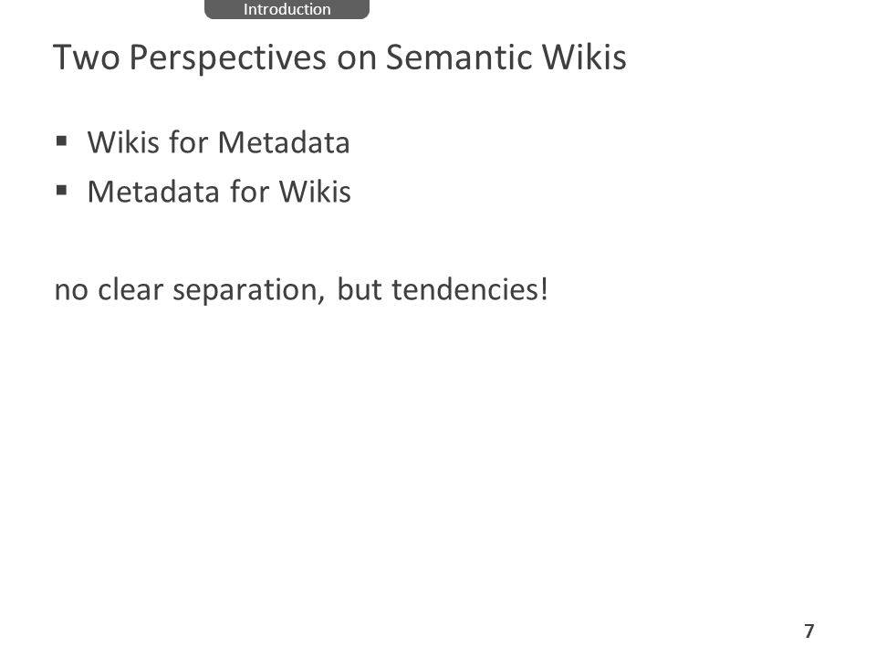 Two Perspectives on Semantic Wikis Wikis for Metadata Metadata for Wikis no clear separation, but tendencies! 7 Introduction