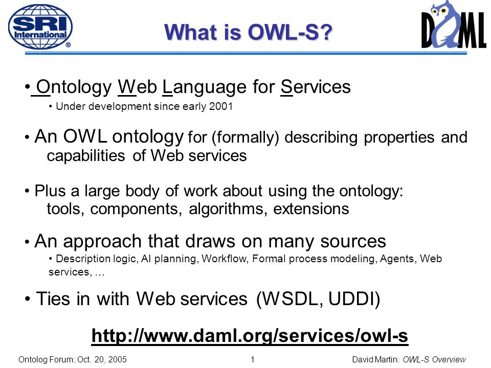 0 OWL-S: Brief Overview David Martin SRI International Chair, OWL-S Coalition Co-chair, Semantic Web Services Language Committee DARPA Distribution Statement A: Approved for Public Release, Distribution Unlimited