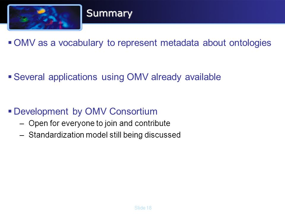Slide 18Summary OMV as a vocabulary to represent metadata about ontologies Several applications using OMV already available Development by OMV Consortium –Open for everyone to join and contribute –Standardization model still being discussed