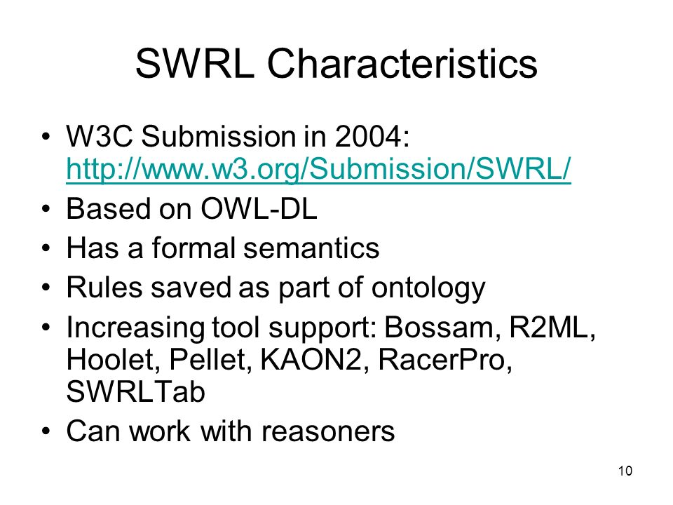 10 SWRL Characteristics W3C Submission in 2004: http://www.w3.org/Submission/SWRL/ http://www.w3.org/Submission/SWRL/ Based on OWL-DL Has a formal semantics Rules saved as part of ontology Increasing tool support: Bossam, R2ML, Hoolet, Pellet, KAON2, RacerPro, SWRLTab Can work with reasoners