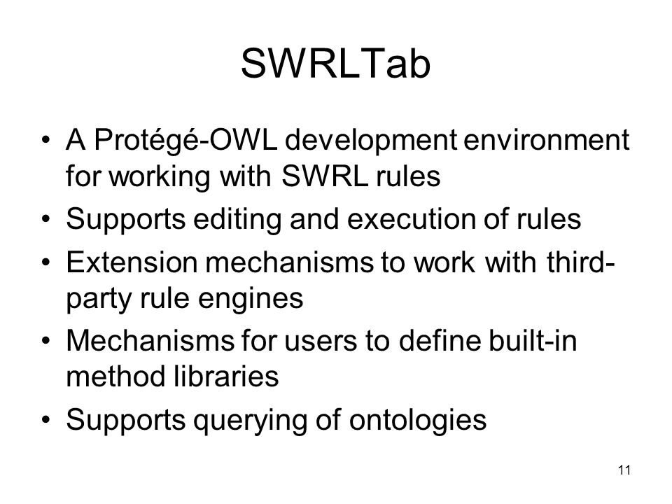 11 SWRLTab A Protégé-OWL development environment for working with SWRL rules Supports editing and execution of rules Extension mechanisms to work with third- party rule engines Mechanisms for users to define built-in method libraries Supports querying of ontologies