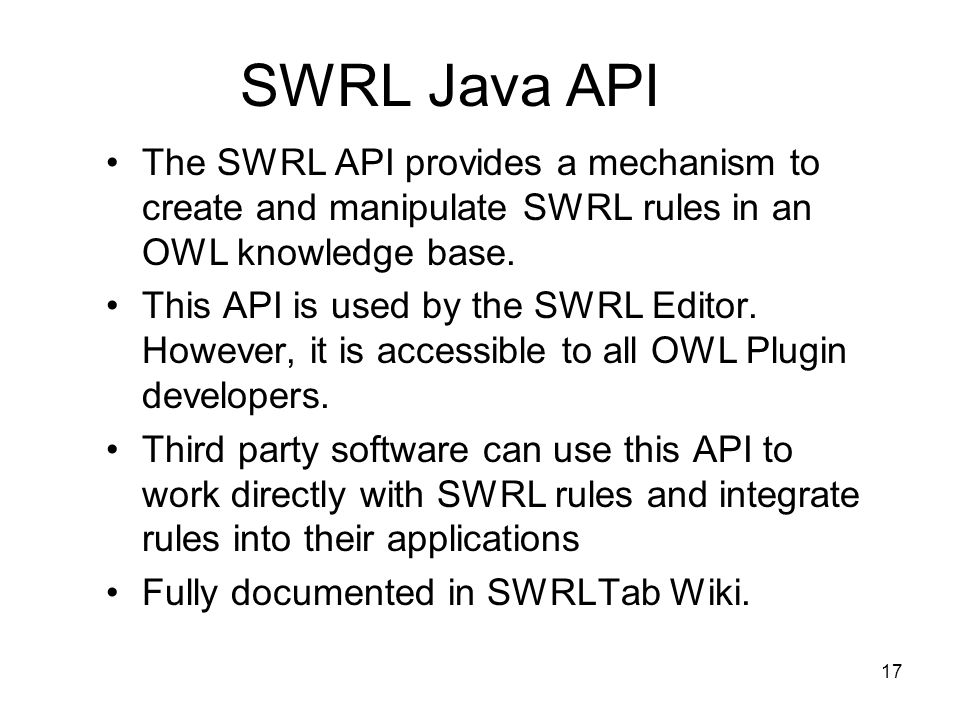 17 SWRL Java API The SWRL API provides a mechanism to create and manipulate SWRL rules in an OWL knowledge base.