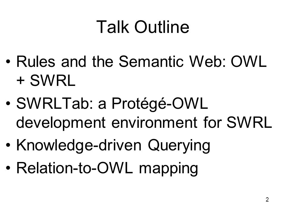2 Talk Outline Rules and the Semantic Web: OWL + SWRL SWRLTab: a Protégé-OWL development environment for SWRL Knowledge-driven Querying Relation-to-OWL mapping