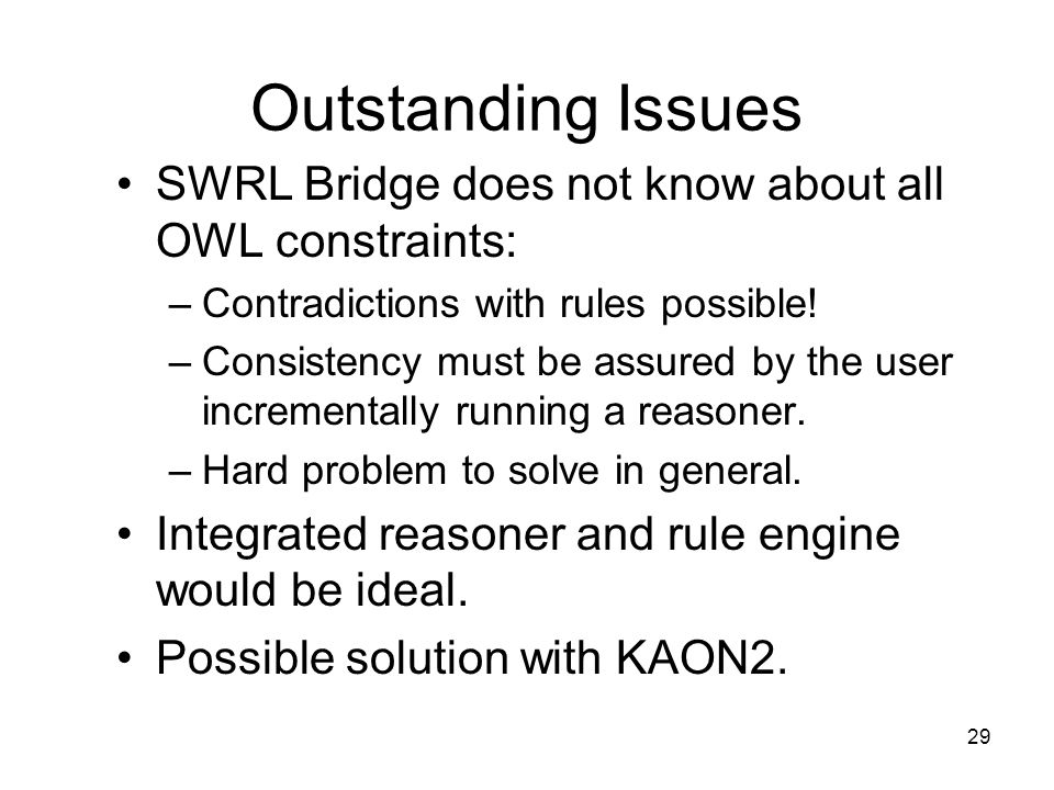 29 Outstanding Issues SWRL Bridge does not know about all OWL constraints: –Contradictions with rules possible.