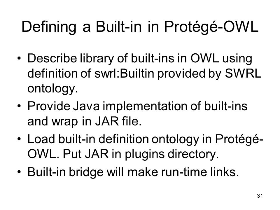 31 Defining a Built-in in Protégé-OWL Describe library of built-ins in OWL using definition of swrl:Builtin provided by SWRL ontology.