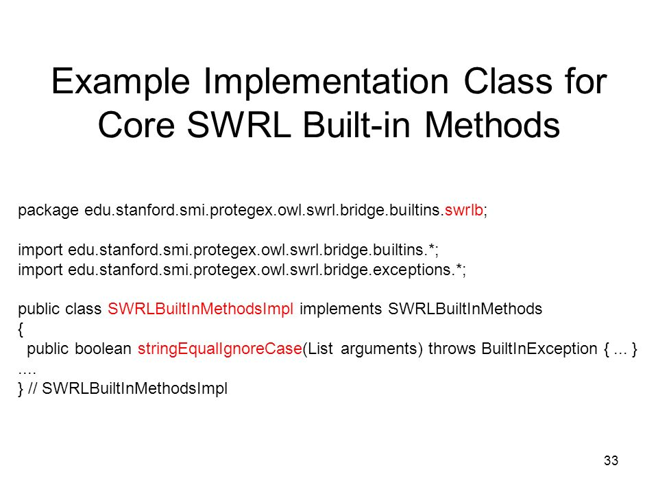33 package edu.stanford.smi.protegex.owl.swrl.bridge.builtins.swrlb; import edu.stanford.smi.protegex.owl.swrl.bridge.builtins.*; import edu.stanford.smi.protegex.owl.swrl.bridge.exceptions.*; public class SWRLBuiltInMethodsImpl implements SWRLBuiltInMethods { public boolean stringEqualIgnoreCase(List arguments) throws BuiltInException {...