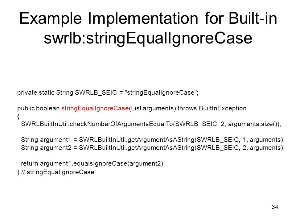34 Example Implementation for Built-in swrlb:stringEqualIgnoreCase private static String SWRLB_SEIC = stringEqualIgnoreCase ; public boolean stringEqualIgnoreCase(List arguments) throws BuiltInException { SWRLBuiltInUtil.checkNumberOfArgumentsEqualTo(SWRLB_SEIC, 2, arguments.size()); String argument1 = SWRLBuiltInUtil.getArgumentAsAString(SWRLB_SEIC, 1, arguments); String argument2 = SWRLBuiltInUtil.getArgumentAsAString(SWRLB_SEIC, 2, arguments); return argument1.equalsIgnoreCase(argument2); } // stringEqualIgnoreCase