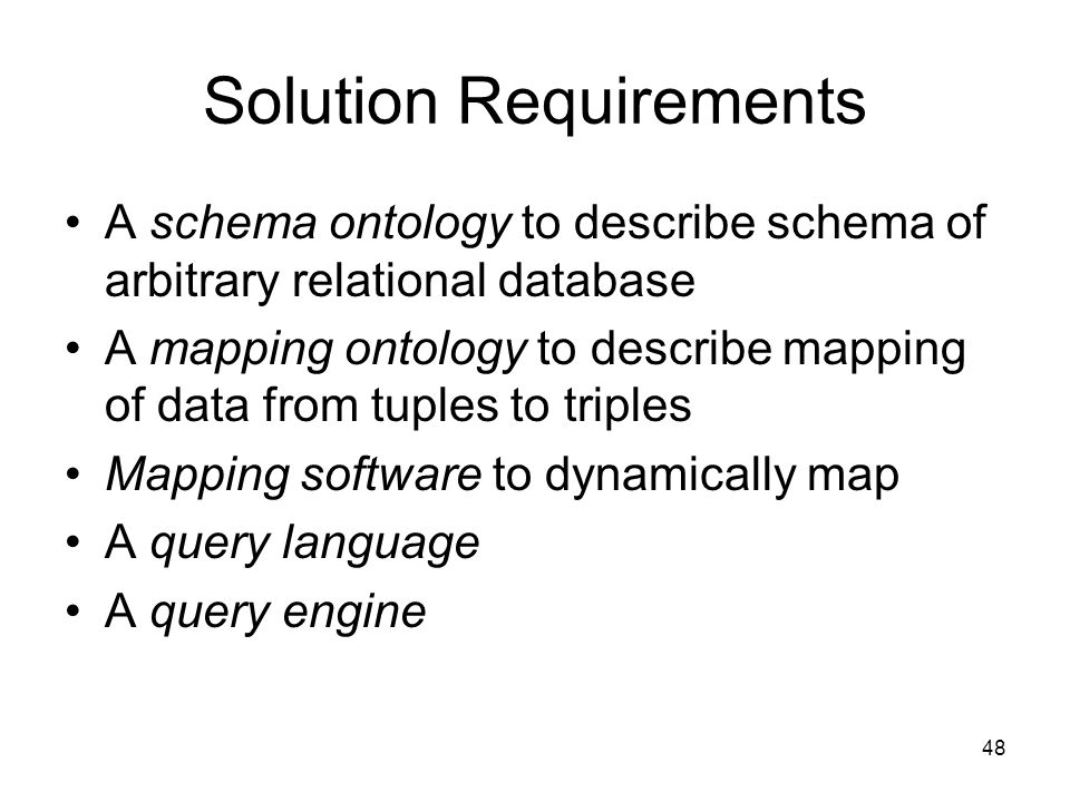 48 Solution Requirements A schema ontology to describe schema of arbitrary relational database A mapping ontology to describe mapping of data from tuples to triples Mapping software to dynamically map A query language A query engine