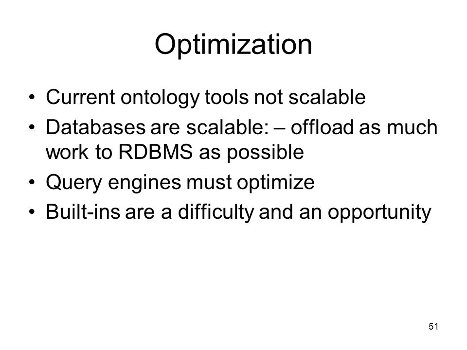 51 Optimization Current ontology tools not scalable Databases are scalable: – offload as much work to RDBMS as possible Query engines must optimize Built-ins are a difficulty and an opportunity