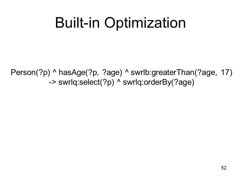 52 Built-in Optimization Person( p) ^ hasAge( p, age) ^ swrlb:greaterThan( age, 17) -> swrlq:select( p) ^ swrlq:orderBy( age)