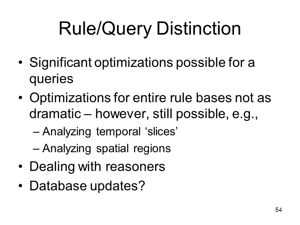 54 Rule/Query Distinction Significant optimizations possible for a queries Optimizations for entire rule bases not as dramatic – however, still possible, e.g., –Analyzing temporal slices –Analyzing spatial regions Dealing with reasoners Database updates