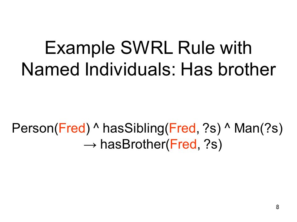 8 Example SWRL Rule with Named Individuals: Has brother Person(Fred) ^ hasSibling(Fred, ?s) ^ Man(?s) hasBrother(Fred, ?s)