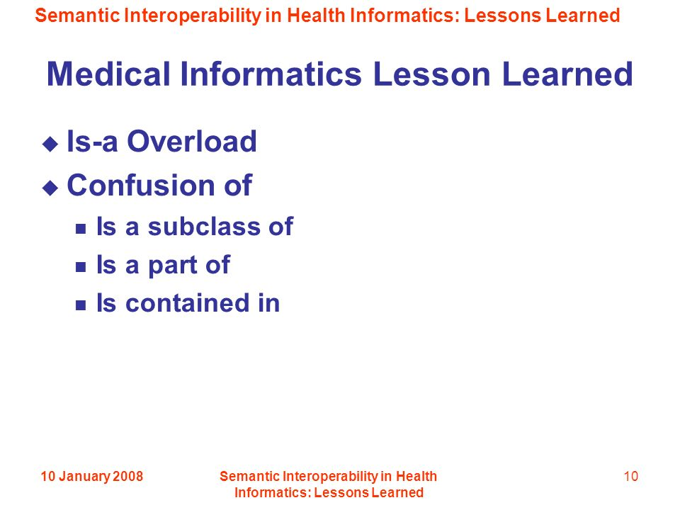 Semantic Interoperability in Health Informatics: Lessons Learned 10 January 2008Semantic Interoperability in Health Informatics: Lessons Learned 10 Medical Informatics Lesson Learned Is-a Overload Confusion of Is a subclass of Is a part of Is contained in