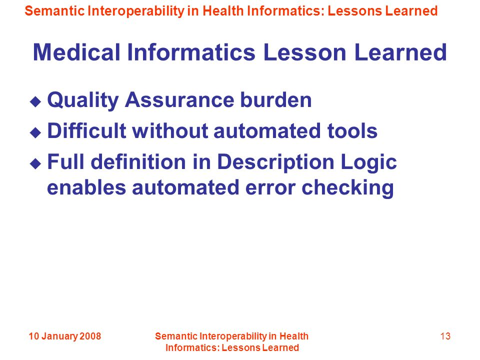 Semantic Interoperability in Health Informatics: Lessons Learned 10 January 2008Semantic Interoperability in Health Informatics: Lessons Learned 13 Medical Informatics Lesson Learned Quality Assurance burden Difficult without automated tools Full definition in Description Logic enables automated error checking
