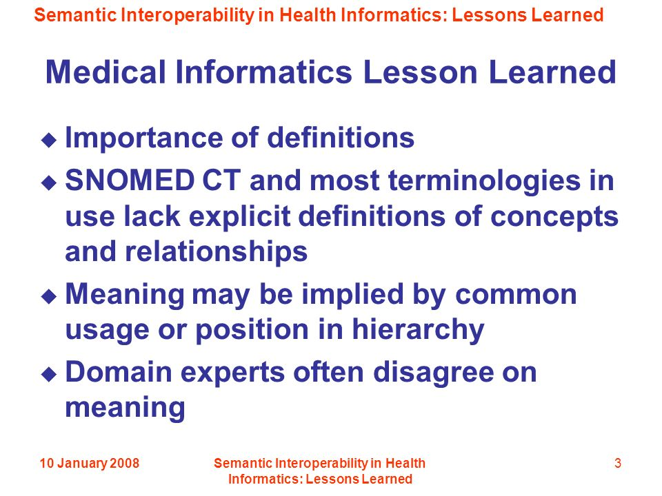 Semantic Interoperability in Health Informatics: Lessons Learned 10 January 2008Semantic Interoperability in Health Informatics: Lessons Learned 3 Medical Informatics Lesson Learned Importance of definitions SNOMED CT and most terminologies in use lack explicit definitions of concepts and relationships Meaning may be implied by common usage or position in hierarchy Domain experts often disagree on meaning