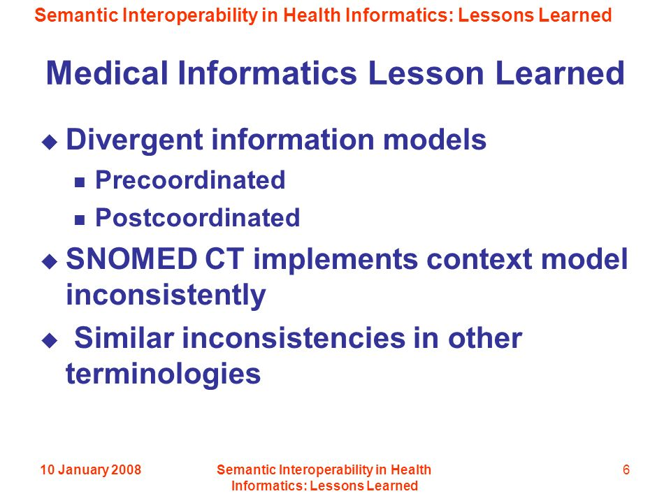 Semantic Interoperability in Health Informatics: Lessons Learned 10 January 2008Semantic Interoperability in Health Informatics: Lessons Learned 6 Medical Informatics Lesson Learned Divergent information models Precoordinated Postcoordinated SNOMED CT implements context model inconsistently Similar inconsistencies in other terminologies