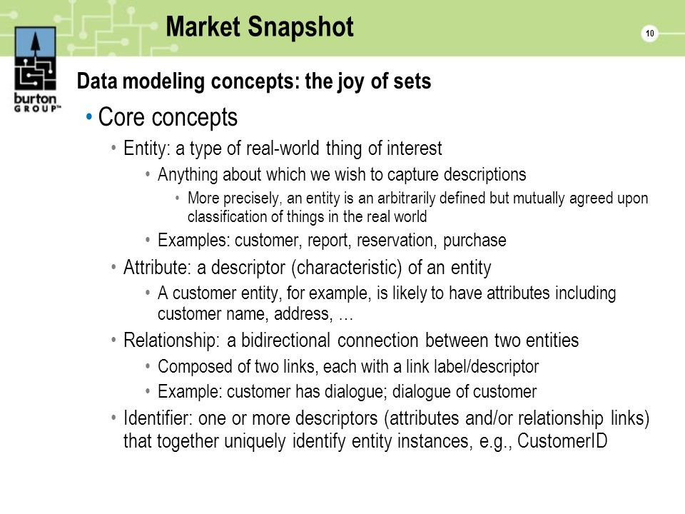 10 Market Snapshot Data modeling concepts: the joy of sets Core concepts Entity: a type of real-world thing of interest Anything about which we wish to capture descriptions More precisely, an entity is an arbitrarily defined but mutually agreed upon classification of things in the real world Examples: customer, report, reservation, purchase Attribute: a descriptor (characteristic) of an entity A customer entity, for example, is likely to have attributes including customer name, address, … Relationship: a bidirectional connection between two entities Composed of two links, each with a link label/descriptor Example: customer has dialogue; dialogue of customer Identifier: one or more descriptors (attributes and/or relationship links) that together uniquely identify entity instances, e.g., CustomerID