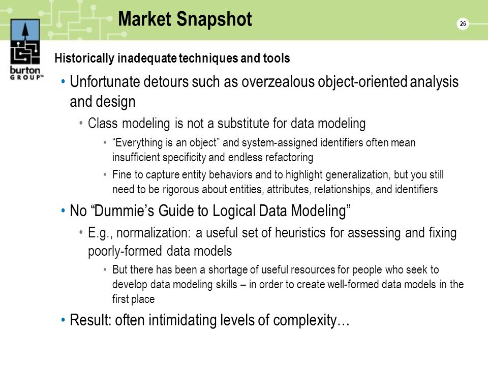 26 Market Snapshot Historically inadequate techniques and tools Unfortunate detours such as overzealous object-oriented analysis and design Class modeling is not a substitute for data modeling Everything is an object and system-assigned identifiers often mean insufficient specificity and endless refactoring Fine to capture entity behaviors and to highlight generalization, but you still need to be rigorous about entities, attributes, relationships, and identifiers No Dummies Guide to Logical Data Modeling E.g., normalization: a useful set of heuristics for assessing and fixing poorly-formed data models But there has been a shortage of useful resources for people who seek to develop data modeling skills – in order to create well-formed data models in the first place Result: often intimidating levels of complexity…