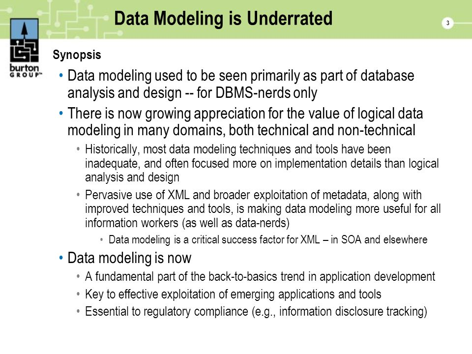 3 Data Modeling is Underrated Synopsis Data modeling used to be seen primarily as part of database analysis and design -- for DBMS-nerds only There is now growing appreciation for the value of logical data modeling in many domains, both technical and non-technical Historically, most data modeling techniques and tools have been inadequate, and often focused more on implementation details than logical analysis and design Pervasive use of XML and broader exploitation of metadata, along with improved techniques and tools, is making data modeling more useful for all information workers (as well as data-nerds) Data modeling is a critical success factor for XML – in SOA and elsewhere Data modeling is now A fundamental part of the back-to-basics trend in application development Key to effective exploitation of emerging applications and tools Essential to regulatory compliance (e.g., information disclosure tracking)