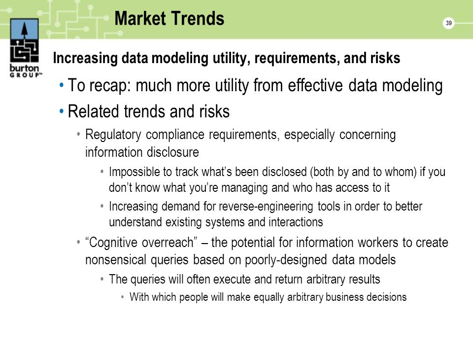39 Market Trends Increasing data modeling utility, requirements, and risks To recap: much more utility from effective data modeling Related trends and risks Regulatory compliance requirements, especially concerning information disclosure Impossible to track whats been disclosed (both by and to whom) if you dont know what youre managing and who has access to it Increasing demand for reverse-engineering tools in order to better understand existing systems and interactions Cognitive overreach – the potential for information workers to create nonsensical queries based on poorly-designed data models The queries will often execute and return arbitrary results With which people will make equally arbitrary business decisions