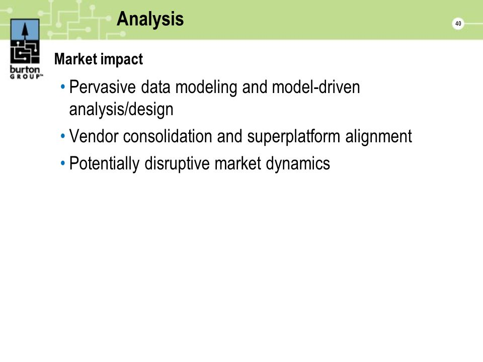 40 Analysis Market impact Pervasive data modeling and model-driven analysis/design Vendor consolidation and superplatform alignment Potentially disruptive market dynamics