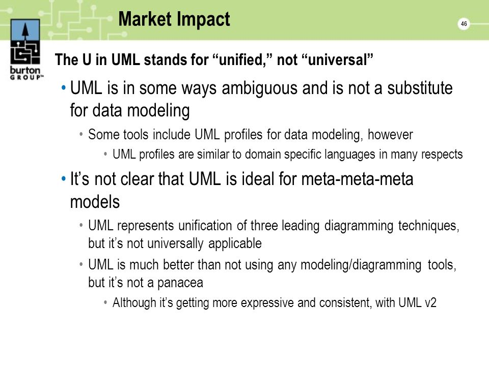 46 Market Impact The U in UML stands for unified, not universal UML is in some ways ambiguous and is not a substitute for data modeling Some tools include UML profiles for data modeling, however UML profiles are similar to domain specific languages in many respects Its not clear that UML is ideal for meta-meta-meta models UML represents unification of three leading diagramming techniques, but its not universally applicable UML is much better than not using any modeling/diagramming tools, but its not a panacea Although its getting more expressive and consistent, with UML v2