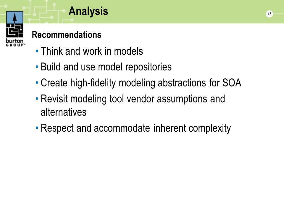 47 Analysis Recommendations Think and work in models Build and use model repositories Create high-fidelity modeling abstractions for SOA Revisit modeling tool vendor assumptions and alternatives Respect and accommodate inherent complexity