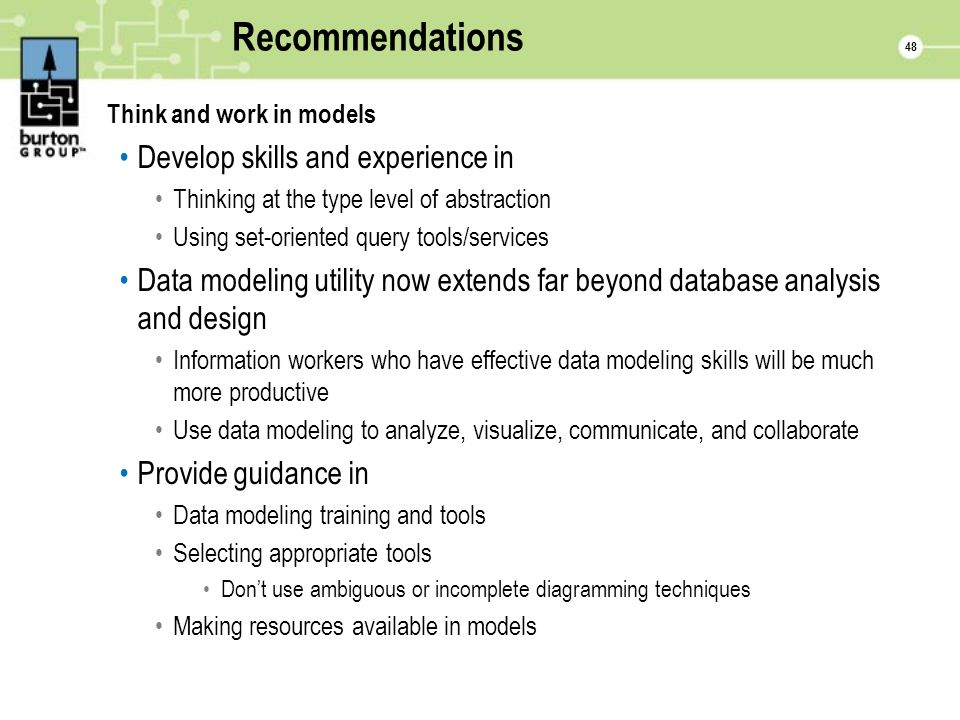 48 Recommendations Think and work in models Develop skills and experience in Thinking at the type level of abstraction Using set-oriented query tools/services Data modeling utility now extends far beyond database analysis and design Information workers who have effective data modeling skills will be much more productive Use data modeling to analyze, visualize, communicate, and collaborate Provide guidance in Data modeling training and tools Selecting appropriate tools Dont use ambiguous or incomplete diagramming techniques Making resources available in models