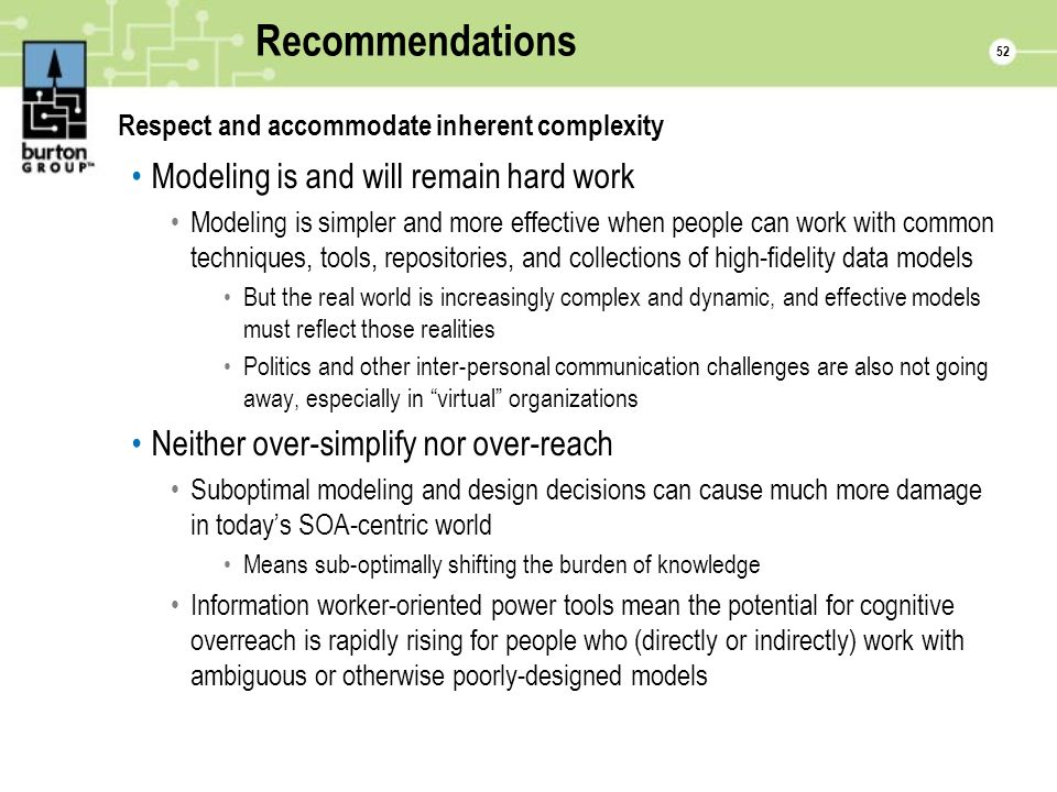 52 Recommendations Respect and accommodate inherent complexity Modeling is and will remain hard work Modeling is simpler and more effective when people can work with common techniques, tools, repositories, and collections of high-fidelity data models But the real world is increasingly complex and dynamic, and effective models must reflect those realities Politics and other inter-personal communication challenges are also not going away, especially in virtual organizations Neither over-simplify nor over-reach Suboptimal modeling and design decisions can cause much more damage in todays SOA-centric world Means sub-optimally shifting the burden of knowledge Information worker-oriented power tools mean the potential for cognitive overreach is rapidly rising for people who (directly or indirectly) work with ambiguous or otherwise poorly-designed models