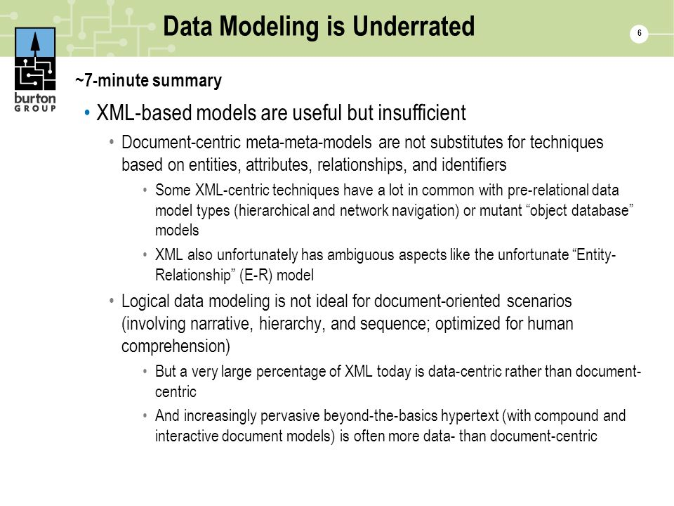 6 Data Modeling is Underrated ~7-minute summary XML-based models are useful but insufficient Document-centric meta-meta-models are not substitutes for techniques based on entities, attributes, relationships, and identifiers Some XML-centric techniques have a lot in common with pre-relational data model types (hierarchical and network navigation) or mutant object database models XML also unfortunately has ambiguous aspects like the unfortunate Entity- Relationship (E-R) model Logical data modeling is not ideal for document-oriented scenarios (involving narrative, hierarchy, and sequence; optimized for human comprehension) But a very large percentage of XML today is data-centric rather than document- centric And increasingly pervasive beyond-the-basics hypertext (with compound and interactive document models) is often more data- than document-centric
