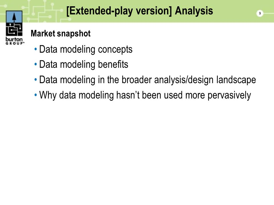 9 [Extended-play version] Analysis Market snapshot Data modeling concepts Data modeling benefits Data modeling in the broader analysis/design landscape Why data modeling hasnt been used more pervasively