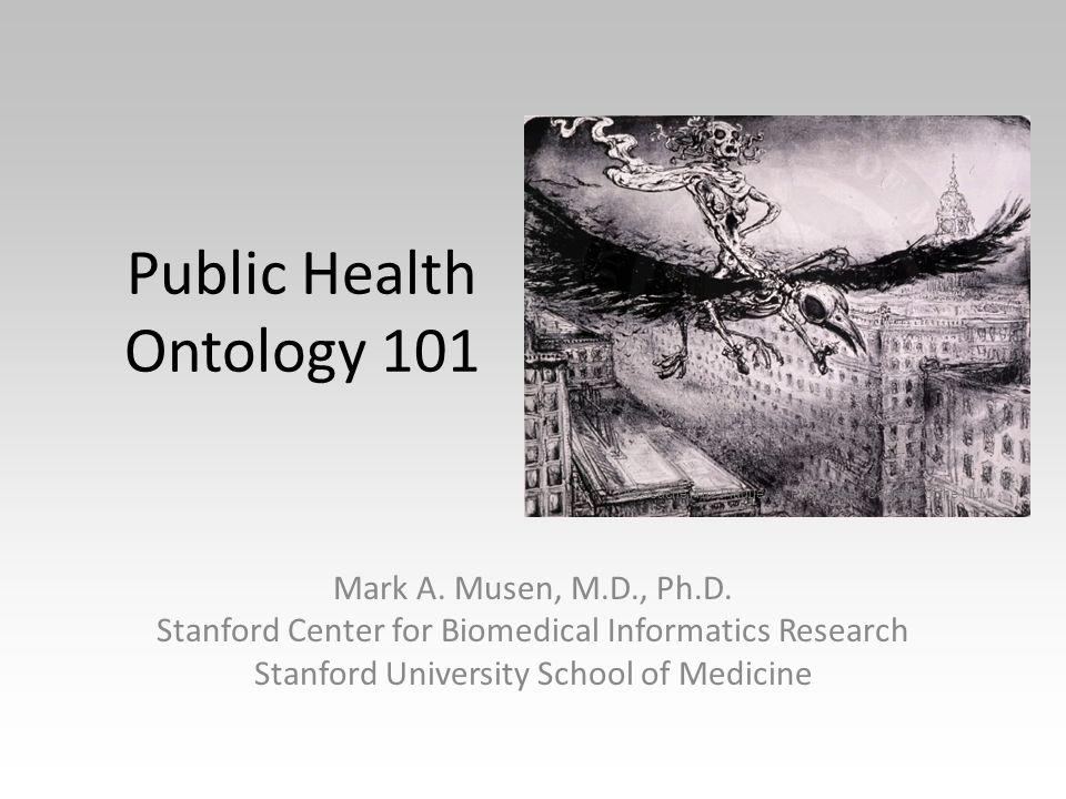 Public Health Ontology 101 Mark A. Musen, M.D., Ph.D.