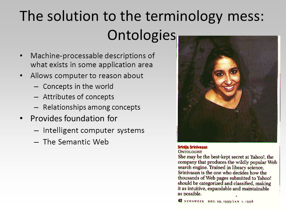 The solution to the terminology mess: Ontologies Machine-processable descriptions of what exists in some application area Allows computer to reason ab